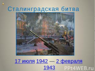 17 июля1942—2 февраля1943 Сталинградская битва