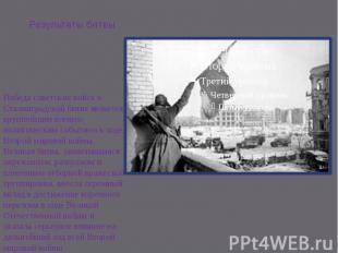 Результаты битвы Победа советских войск в Сталинградской битве является крупнейш