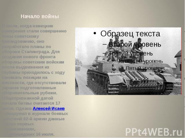 Начало войны В июле, когда немецкие намерения стали совершенно ясны советскому командованию, оно разработало планы по обороне Сталинграда. Для создания нового фронта обороны советским войскам после выдвижения из глубины приходилось с ходу занимать п…