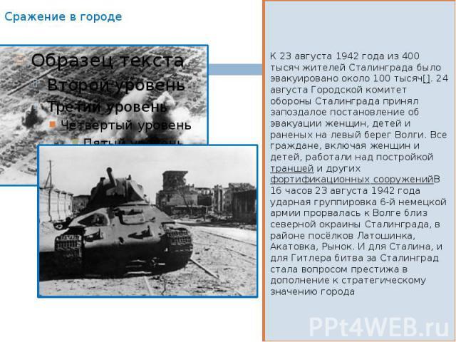 Сражение в городе К 23 августа 1942 года из 400 тысяч жителей Сталинграда было эвакуировано около 100 тысяч[]. 24 августа Городской комитет обороны Сталинграда принял запоздалое постановление об эвакуации женщин, детей и раненых на левый берег Волги…
