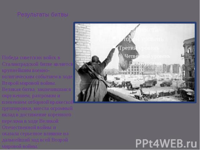 Результаты битвы Победа советских войск в Сталинградской битве является крупнейшим военно-политическим событием в ходе Второй мировой войны. Великая битва, закончившаяся окружением, разгромом и пленением отборной вражеской группировки, внесла огромн…