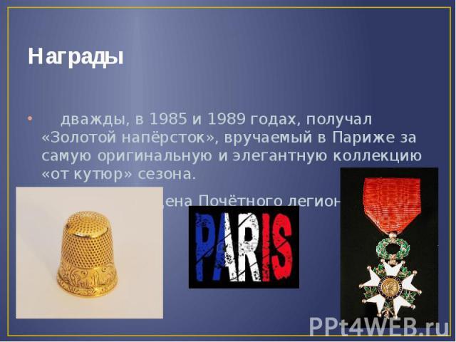 Награды дважды, в 1985 и 1989 годах, получал «Золотой напёрсток», вручаемый в Париже за самую оригинальную и элегантную коллекцию «от кутюр» сезона. Кавалер Ордена Почётного легиона (1987).