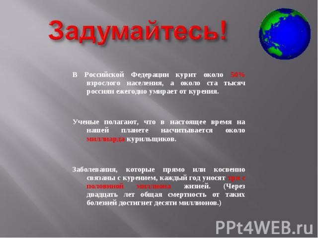 В Российской Федерации курит около 50% взрослого населения, а около ста тысяч россиян ежегодно умирает от курения. В Российской Федерации курит около 50% взрослого населения, а около ста тысяч россиян ежегодно умирает от курения. Ученые полагают, чт…