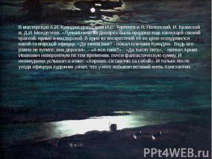 В мастерскую А.И. Куинджи приходили И.С. Тургенев и Я. Полонский, И. Крамской и,