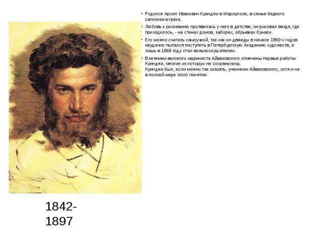 Родился Архип Иванович Куинджи в Мариуполе, в семье бедного сапожника-грека. Родился Архип Иванович Куинджи в Мариуполе, в семье бедного сапожника-грека. Любовь к рисованию проявилась у него в детстве, он рисовал везде, где приходилось, - на стенах …
