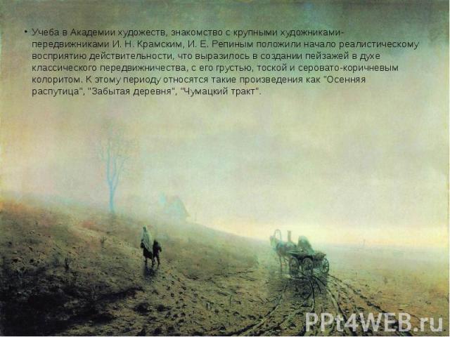 Учеба в Академии художеств, знакомство с крупными художниками-передвижниками И. Н. Крамским, И. Е. Репиным положили начало реалистическому восприятию действительности, что выразилось в создании пейзажей в духе классического передвижничества, с его г…