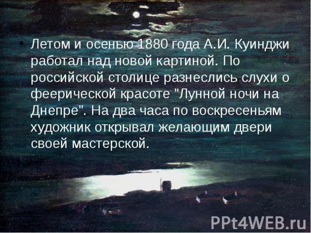 """Летом и осенью 1880 года А.И. Куинджи работал над новой картиной. По российской столице разнеслись слухи о феерической красоте """"Лунной ночи на Днепре"""". На два часа по воскресеньям художник открывал желающим двери своей мастерской. Летом и …"""