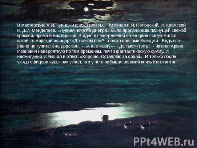 В мастерскую А.И. Куинджи приходили И.С. Тургенев и Я. Полонский, И. Крамской и, Д.И. Менделеев. «Лунная ночь на Днепре» была продана еще пахнущей свежей краской, прямо в мастерской. В одно из воскресений об ее цене осведомился какой-то морской офиц…