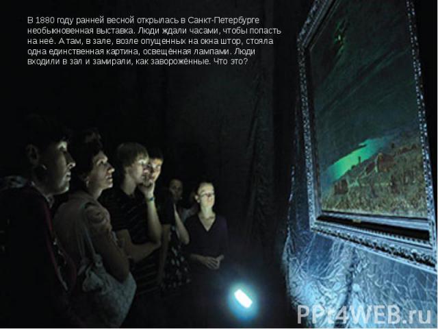 В 1880 году ранней весной открылась в Санкт-Петербурге необыкновенная выставка. Люди ждали часами, чтобы попасть на неё. А там, в зале, возле опущенных на окна штор, стояла одна единственная картина, освещённая лампами. Люди входили в зал и замирали…