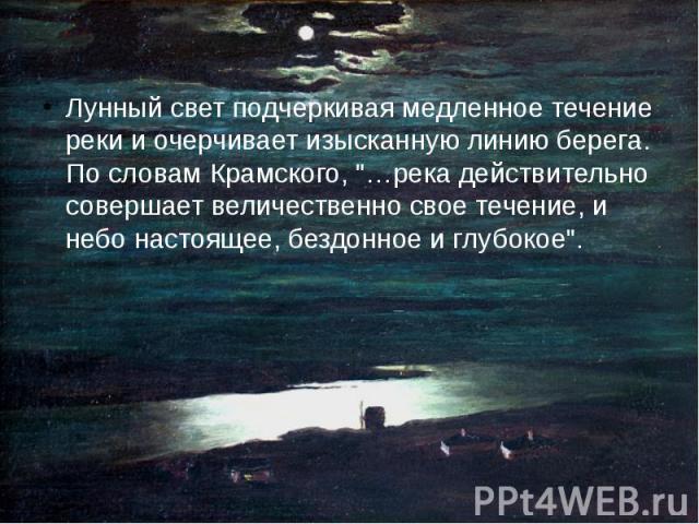 """Лунный свет подчеркивая медленное течение реки и очерчивает изысканную линию берега. По словам Крамского, """"…река действительно совершает величественно свое течение, и небо настоящее, бездонное и глубокое"""". Лунный свет подчеркивая медленное…"""