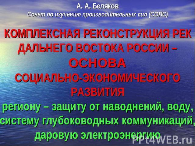 А. А. Беляков Совет по изучению производительных сил (СОПС) Комплексная реконструкция рек Дальнего Востока России – основасоциально-экономического развития региону – защиту от наводнений, воду, систему глубоководных коммуникаций, даровую электроэнергию