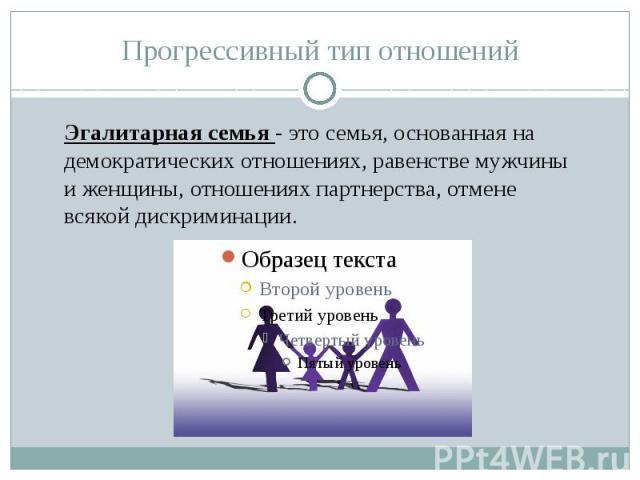Эгалитарная семья - это семья, основанная на демократических отношениях, равенстве мужчины и женщины, отношениях партнерства, отмене всякой дискриминации.
