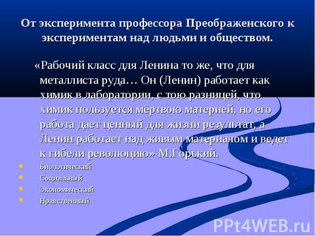 От эксперимента профессора Преображенского к экспериментам над людьми и обществом. «Рабочий класс для Ленина то же, что для металлиста руда… Он (Ленин) работает как химик в лаборатории, с тою разницей, что химик пользуется мёртвою материей, но его р…