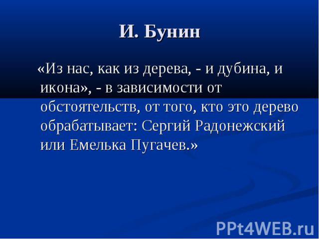 И. Бунин «Из нас, как из дерева, - и дубина, и икона», - в зависимости от обстоятельств, от того, кто это дерево обрабатывает: Сергий Радонежский или Емелька Пугачев.»