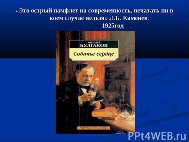 «Это острый памфлет на современность, печатать ни в коем случае нельзя» Л.Б. Каменев. 1925год