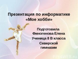 Презентация по информатике «Мое хобби» Подготовила Финогенова Елена Ученица 8 В