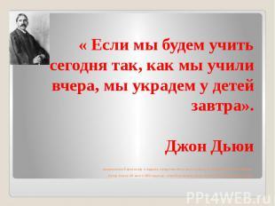 « Если мы будем учить сегодня так, как мы учили вчера, мы украдем у детей завтра