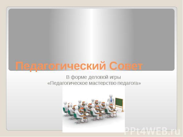 Педагогический Совет В форме деловой игры «Педагогическое мастерство педагога»