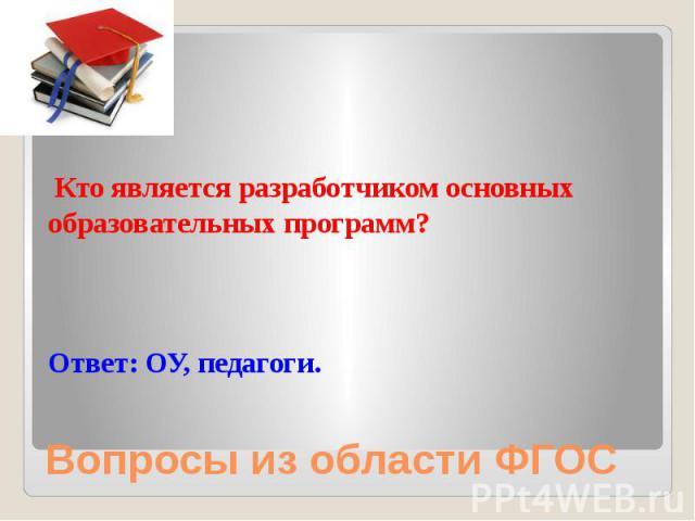 Кто является разработчиком основных образовательных программ? Ответ: ОУ, педагоги.