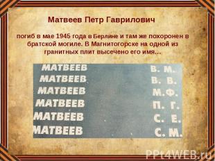 Матвеев Петр Гаврилович погиб в мае 1945 года в Берлине и там же похоронен в бра