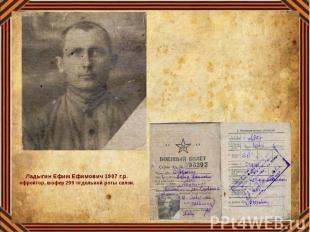 Ладыгин Ефим Ефимович 1907 г.р. ефрейтор, шофер 299 отдельной роты связи.