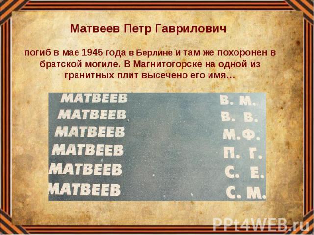 Матвеев Петр Гаврилович погиб в мае 1945 года в Берлине и там же похоронен в братской могиле. В Магнитогорске на одной из гранитных плит высечено его имя…
