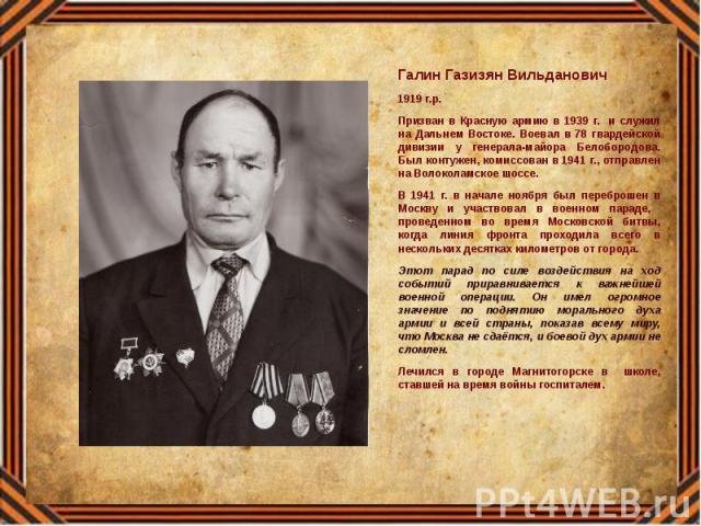 Галин Газизян Вильданович Галин Газизян Вильданович 1919 г.р. Призван в Красную армию в 1939 г. и служил на Дальнем Востоке. Воевал в 78 гвардейской дивизии у генерала-майора Белобородова. Был контужен, комиссован в 1941 г., отправлен на Волоколамск…
