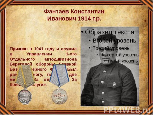 Фантаев Константин Иванович 1914 г.р. Призван в 1941 году и служил в Управлении 1-ого Отдельного автодивизиона Береговой обороны Главной Базы Северного Флота. Был ранен в ногу, получил две медали «За отвагу», За боевые заслуги».