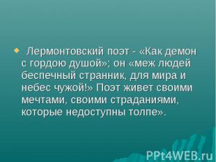 Лермонтовский поэт - «Как демон с гордою душой»; он «меж людей беспе