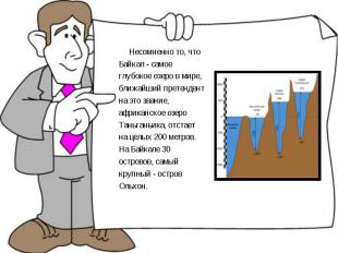 Несомненно то, что Байкал - самое глубокое озеро в мире, ближайший претендент на