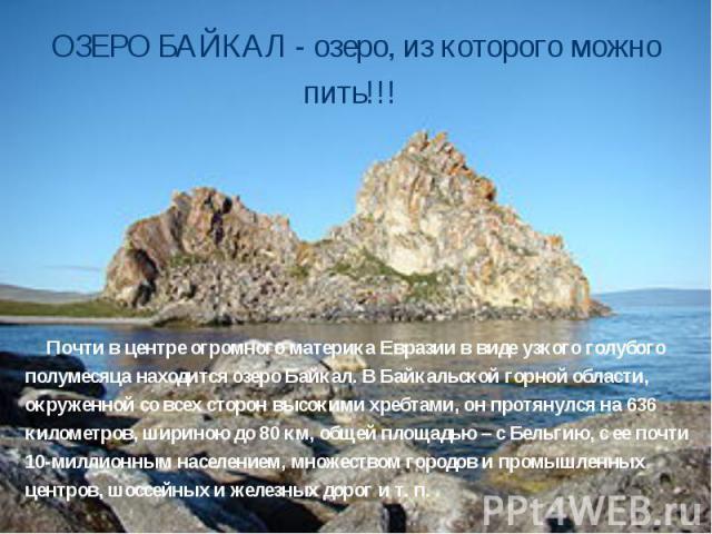 ОЗЕРО БАЙКАЛ - озеро, из которого можно пить!!! Почти в центре огромного материка Евразии в виде узкого голубого полумесяца находится озеро Байкал. В Байкальской горной области, окруженной со всех сторон высокими хребтами, он протянулся на 636 килом…