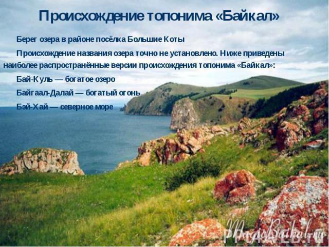 Происхождение топонима «Байкал» Берег озера в районе посёлка Большие Коты Происхождение названия озера точно не установлено. Ниже приведены наиболее распространённые версии происхождения топонима «Байкал»: Бай-Куль — богатое озеро Байгаал-Далай — бо…