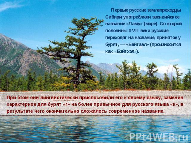 Первые русские землепроходцы Сибири употребляли эвенкийское название «Ламу» (море). Со второй половины XVII века русские переходят на название, принятое у бурят, — «Байгаал» (произносится как «Бэйгхэл»). Первые русские землепроходцы Сибири употребля…