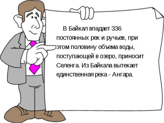 В Байкал впадает 336 постоянных рек и ручьев, при этом половину объема воды, поступающей в озеро, приносит Селенга. Из Байкала вытекает единственная река - Ангара. В Байкал впадает 336 постоянных рек и ручьев, при этом половину объема воды, поступаю…