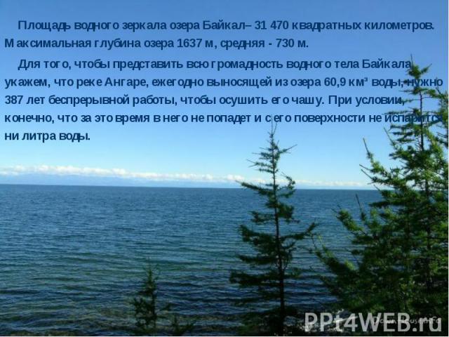 Площадь водного зеркала озера Байкал– 31 470 квадратных километров. Максимальная глубина озера 1637 м, средняя - 730 м. Площадь водного зеркала озера Байкал– 31 470 квадратных километров. Максимальная глубина озера 1637 м, средняя - 730 м. Для того,…