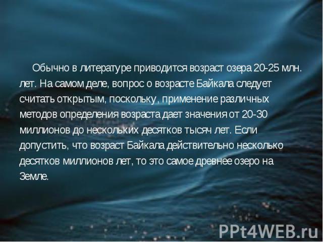 Обычно в литературе приводится возраст озера 20-25 млн. лет. На самом деле, вопрос о возрасте Байкала следует считать открытым, поскольку, применение различных методов определения возраста дает значения от 20-30 миллионов до нескольких десятков тыся…