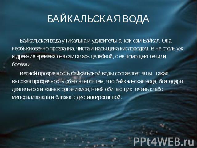 БАЙКАЛЬСКАЯ ВОДА Байкальская вода уникальна и удивительна, как сам Байкал. Она необыкновенно прозрачна, чиста и насыщена кислородом. В не столь уж и древние времена она считалась целебной, с ее помощью лечили болезни.  Весной прозрачность байк…