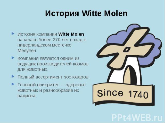 История Witte Molen История компании Witte Molen началась более 270 лет назад в нидерландском местечке Мееувен. Компания является одним из ведущих производителей кормов для животных. Полный ассортимент зоотоваров. Главный приоритет — здоровье животн…