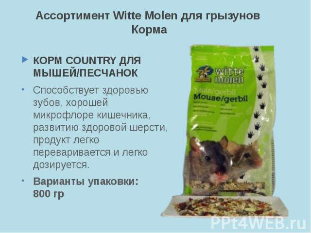Ассортимент Witte Molen для грызунов Корма КОРМ COUNTRY ДЛЯ МЫШЕЙ/ПЕСЧАНОК Способствует здоровью зубов, хорошей микрофлоре кишечника, развитию здоровой шерсти, продукт легко переваривается и легко дозируется. Варианты упаковки: 800 гр