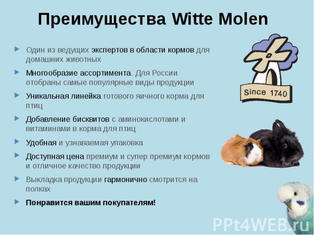 Преимущества Witte Molen Один из ведущих экспертов в области кормов для домашних животных Многообразие ассортимента. Для России отобраны самые популярные виды продукции Уникальная линейка готового яичного корма для птиц Добавление бисквитов с аминок…