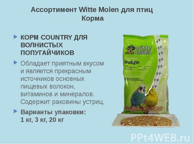 Ассортимент Witte Molen для птиц Корма КОРМ COUNTRY ДЛЯ ВОЛНИСТЫХ ПОПУГАЙЧИКОВ Обладает приятным вкусом и является прекрасным источников основных пищевых волокон, витаминов и минералов. Содержит раковины устриц. Варианты упаковки: 1 кг, 3 кг, 20 кг