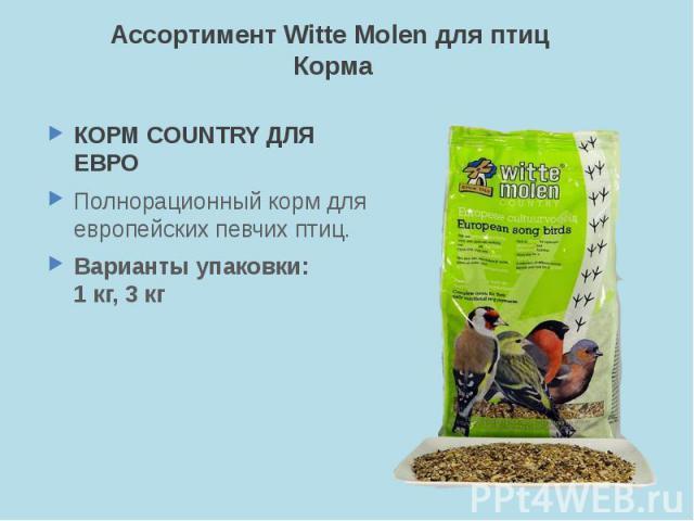 Ассортимент Witte Molen для птиц Корма КОРМ COUNTRY ДЛЯ ЕВРО Полнорационный корм для европейских певчих птиц. Варианты упаковки: 1 кг, 3 кг