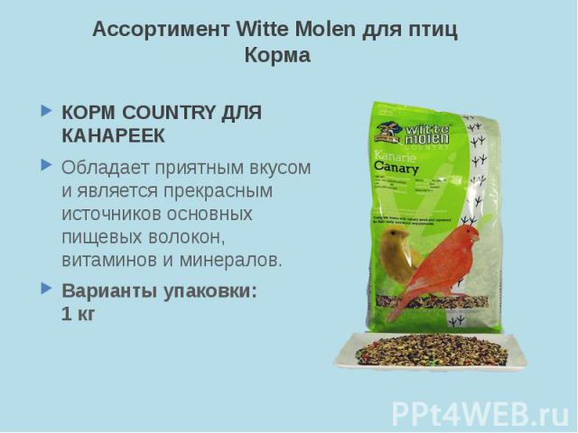 Ассортимент Witte Molen для птиц Корма КОРМ COUNTRY ДЛЯ КАНАРЕЕК Обладает приятным вкусом и является прекрасным источников основных пищевых волокон, витаминов и минералов. Варианты упаковки: 1 кг