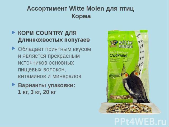 Ассортимент Witte Molen для птиц Корма КОРМ COUNTRY ДЛЯ Длиннохвостых попугаев Обладает приятным вкусом и является прекрасным источников основных пищевых волокон, витаминов и минералов. Варианты упаковки: 1 кг, 3 кг, 20 кг