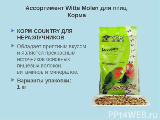 Ассортимент Witte Molen для птиц Корма КОРМ COUNTRY ДЛЯ НЕРАЗЛУЧНИКОВ Обладает приятным вкусом и является прекрасным источников основных пищевых волокон, витаминов и минералов. Варианты упаковки: 1 кг