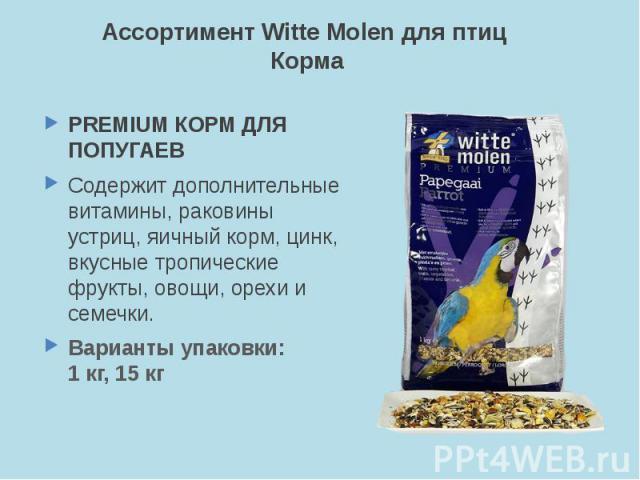 Ассортимент Witte Molen для птиц Корма PREMIUM КОРМ ДЛЯ ПОПУГАЕВ Содержит дополнительные витамины, раковины устриц, яичный корм, цинк, вкусные тропические фрукты, овощи, орехи и семечки. Варианты упаковки: 1 кг, 15 кг