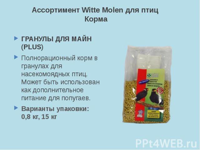 Ассортимент Witte Molen для птиц Корма ГРАНУЛЫ ДЛЯ МАЙН (PLUS) Полнорационный корм в гранулах для насекомоядных птиц. Может быть использован как дополнительное питание для попугаев. Варианты упаковки: 0,8 кг, 15 кг