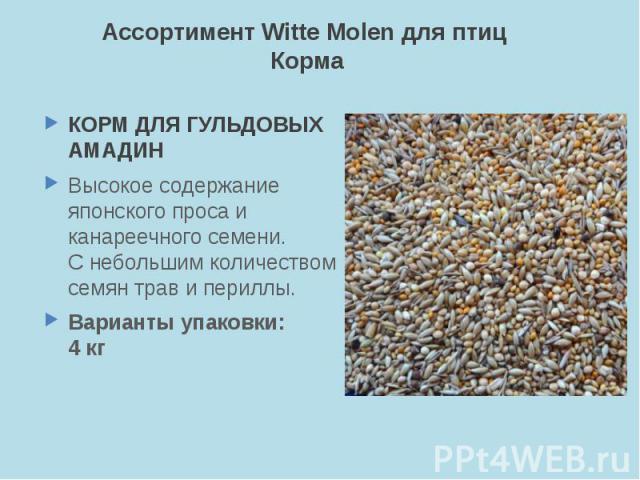 Ассортимент Witte Molen для птиц Корма КОРМ ДЛЯ ГУЛЬДОВЫХ АМАДИН Высокое содержание японского проса и канареечного семени. С небольшим количеством семян трав и периллы. Варианты упаковки: 4 кг