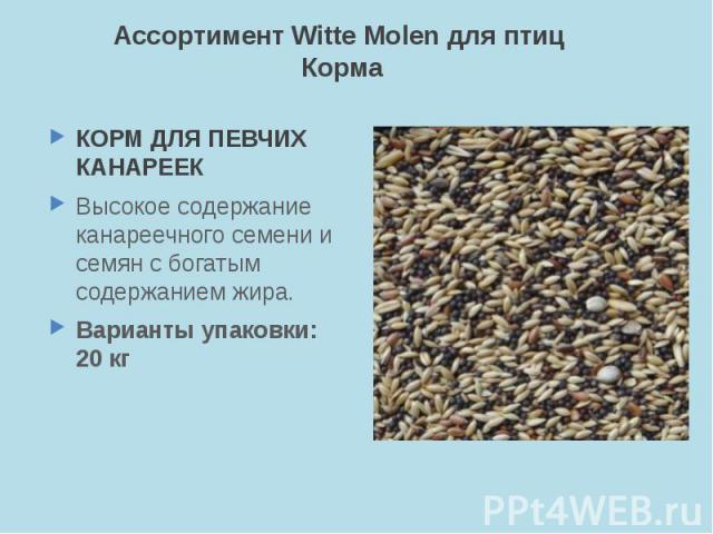Ассортимент Witte Molen для птиц Корма КОРМ ДЛЯ ПЕВЧИХ КАНАРЕЕК Высокое содержание канареечного семени и семян с богатым содержанием жира. Варианты упаковки: 20 кг