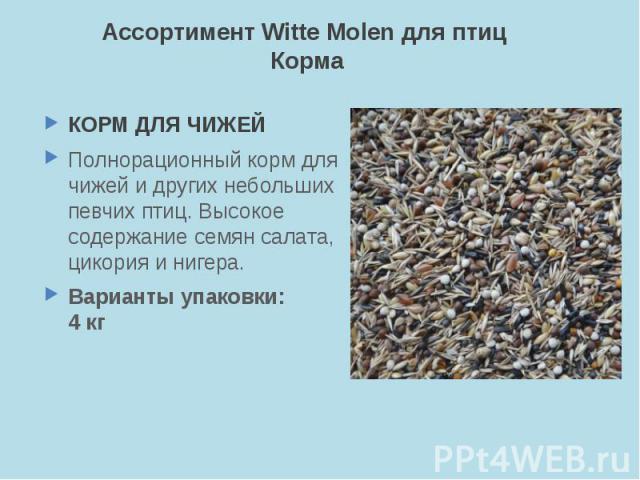 Ассортимент Witte Molen для птиц Корма КОРМ ДЛЯ ЧИЖЕЙ Полнорационный корм для чижей и других небольших певчих птиц. Высокое содержание семян салата, цикория и нигера. Варианты упаковки: 4 кг